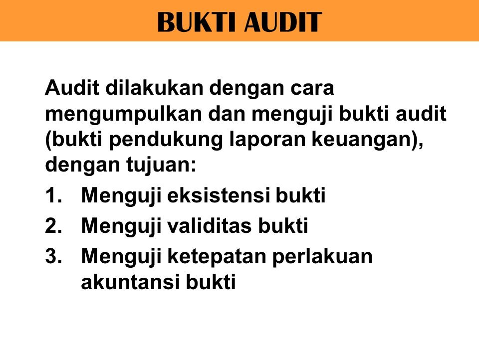 BUKTI AUDIT Audit dilakukan dengan cara mengumpulkan dan menguji bukti audit (bukti pendukung laporan keuangan), dengan tujuan: