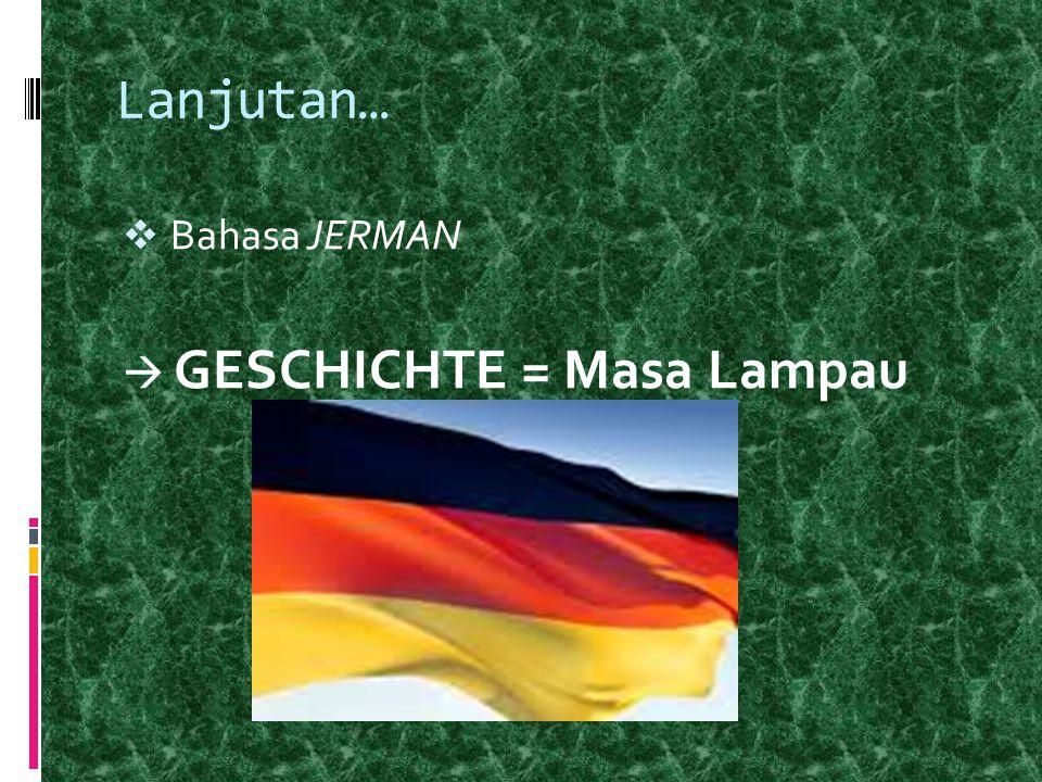 Lanjutan… Bahasa JERMAN  GESCHICHTE = Masa Lampau