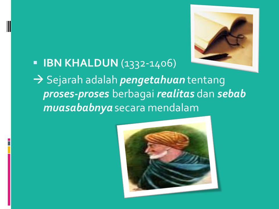 IBN KHALDUN (1332-1406)  Sejarah adalah pengetahuan tentang proses-proses berbagai realitas dan sebab muasababnya secara mendalam.