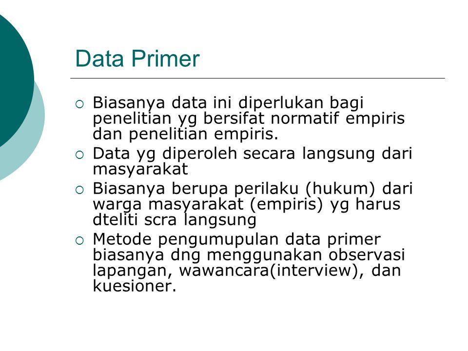 Data Primer Biasanya data ini diperlukan bagi penelitian yg bersifat normatif empiris dan penelitian empiris.