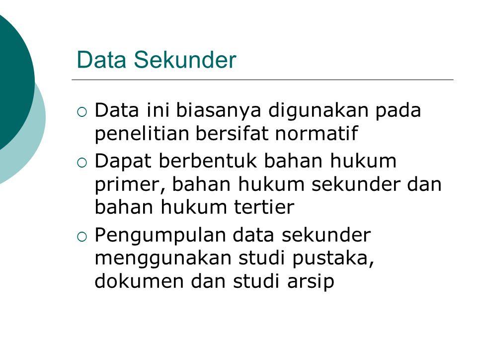 Data Sekunder Data ini biasanya digunakan pada penelitian bersifat normatif.