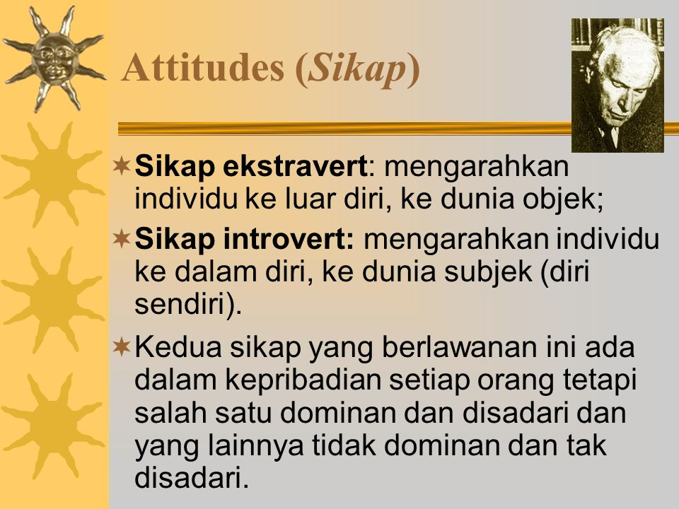 Attitudes (Sikap) Sikap ekstravert: mengarahkan individu ke luar diri, ke dunia objek;