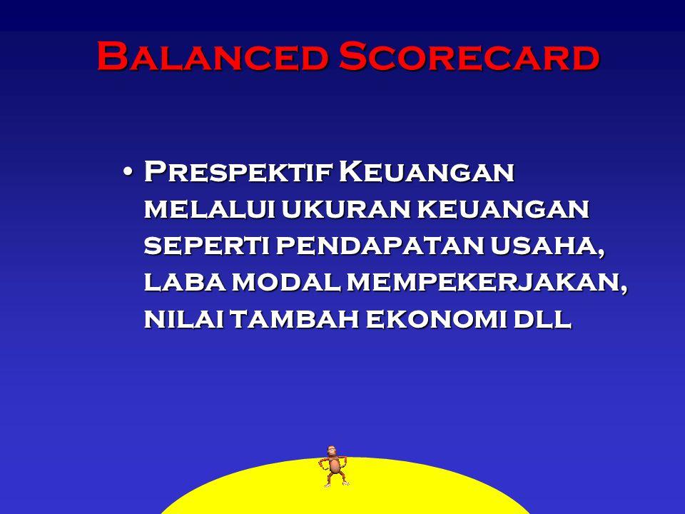 Balanced Scorecard Prespektif Keuangan melalui ukuran keuangan seperti pendapatan usaha, laba modal mempekerjakan, nilai tambah ekonomi dll.