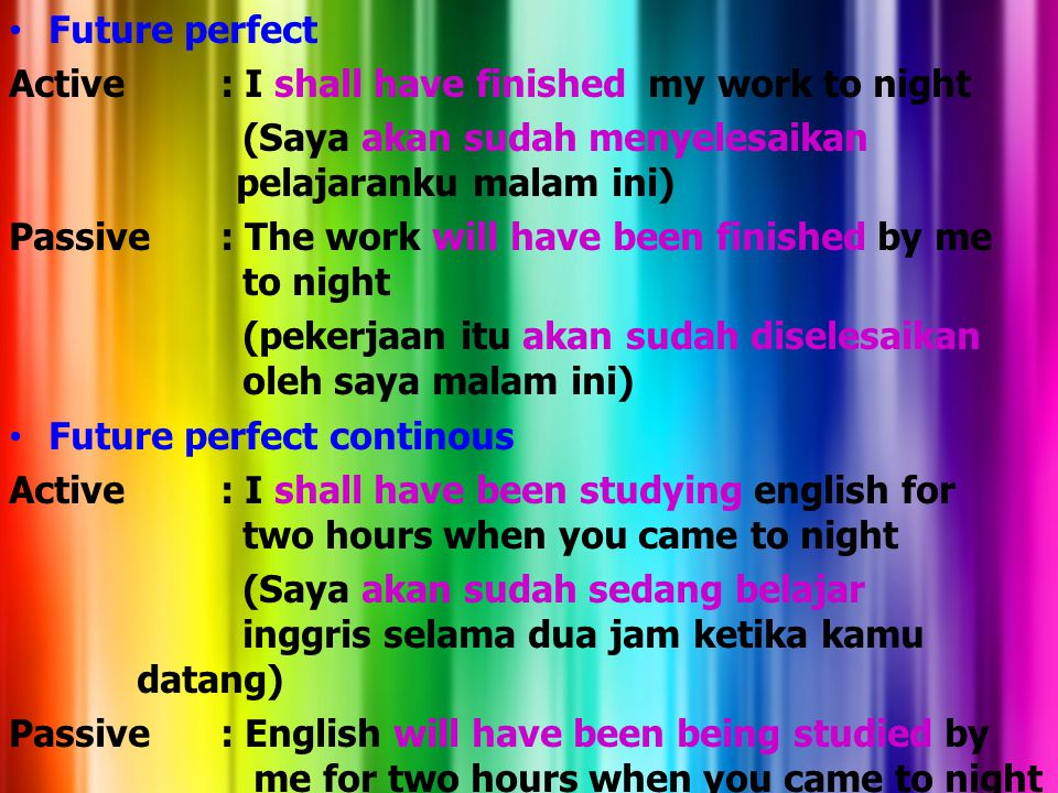 Future perfect Active : I shall have finished my work to night. (Saya akan sudah menyelesaikan pelajaranku malam ini)