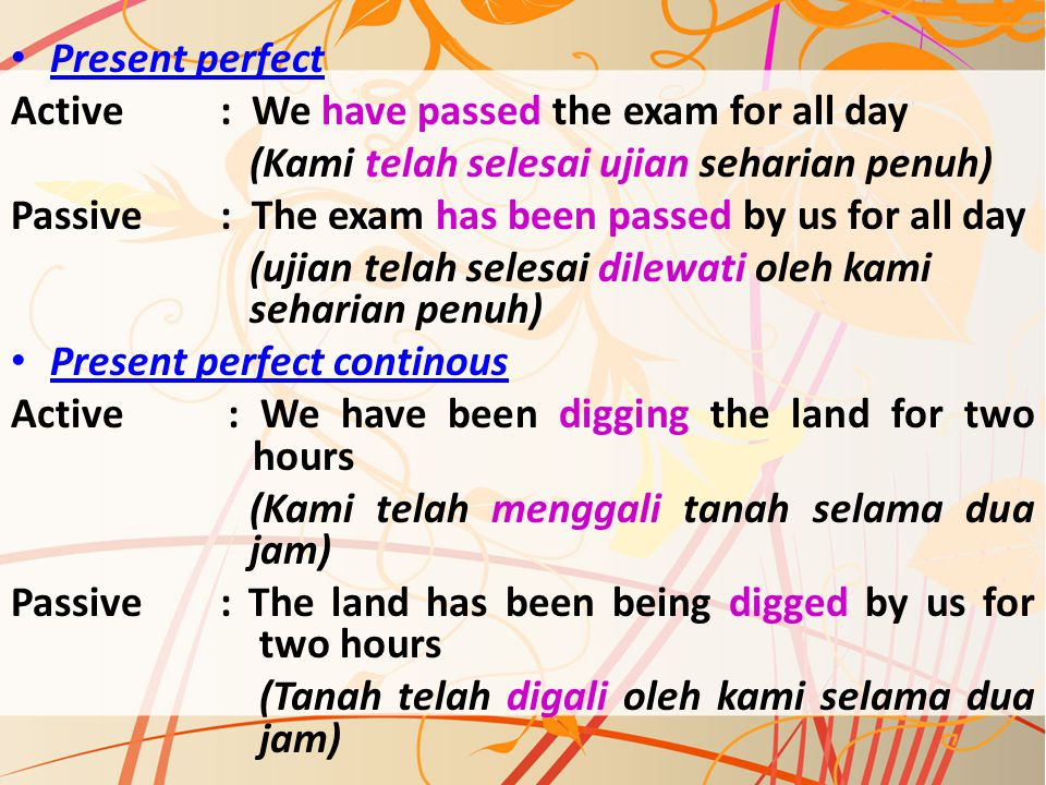 Present perfect Active : We have passed the exam for all day. (Kami telah selesai ujian seharian penuh)