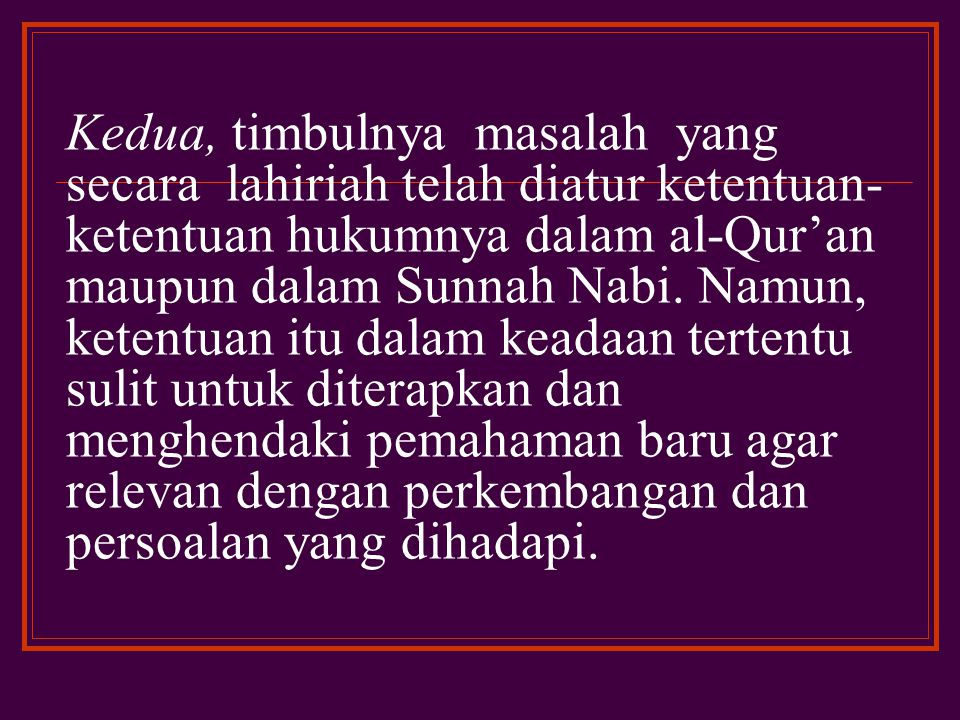Kedua, timbulnya masalah yang secara lahiriah telah diatur ketentuan-ketentuan hukumnya dalam al-Qur'an maupun dalam Sunnah Nabi.