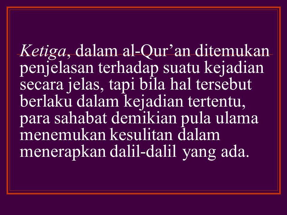 Ketiga, dalam al-Qur'an ditemukan penjelasan terhadap suatu kejadian secara jelas, tapi bila hal tersebut berlaku dalam kejadian tertentu, para sahabat demikian pula ulama menemukan kesulitan dalam menerapkan dalil-dalil yang ada.