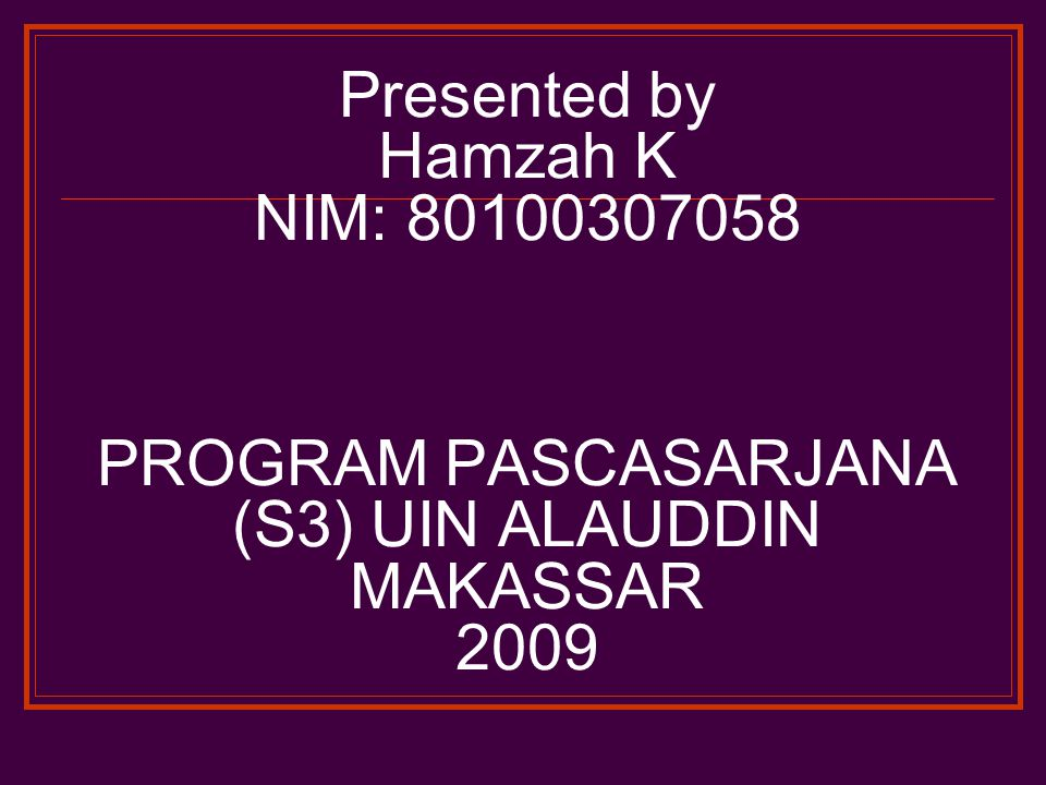 Presented by Hamzah K NIM: 80100307058 PROGRAM PASCASARJANA (S3) UIN ALAUDDIN MAKASSAR 2009