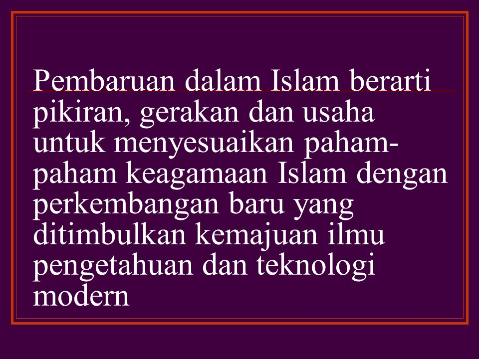 Pembaruan dalam Islam berarti pikiran, gerakan dan usaha untuk menyesuaikan paham-paham keagamaan Islam dengan perkembangan baru yang ditimbulkan kemajuan ilmu pengetahuan dan teknologi modern