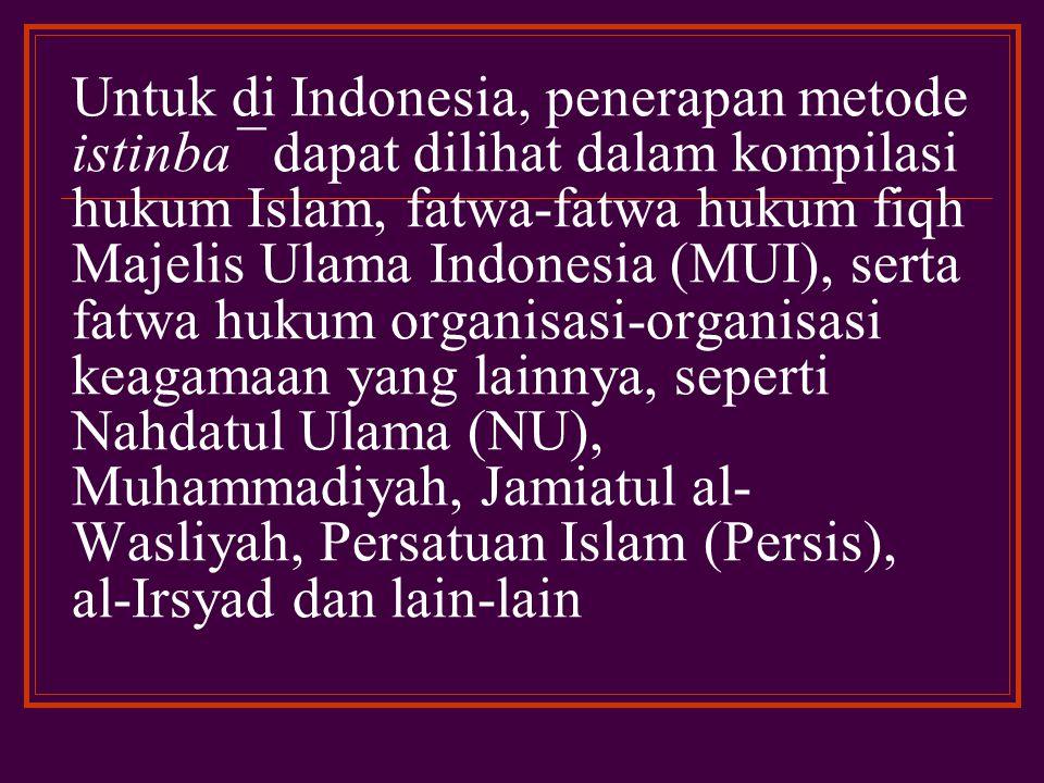 Untuk di Indonesia, penerapan metode istinba¯ dapat dilihat dalam kompilasi hukum Islam, fatwa-fatwa hukum fiqh Majelis Ulama Indonesia (MUI), serta fatwa hukum organisasi-organisasi keagamaan yang lainnya, seperti Nahdatul Ulama (NU), Muhammadiyah, Jamiatul al-Wasliyah, Persatuan Islam (Persis), al-Irsyad dan lain-lain