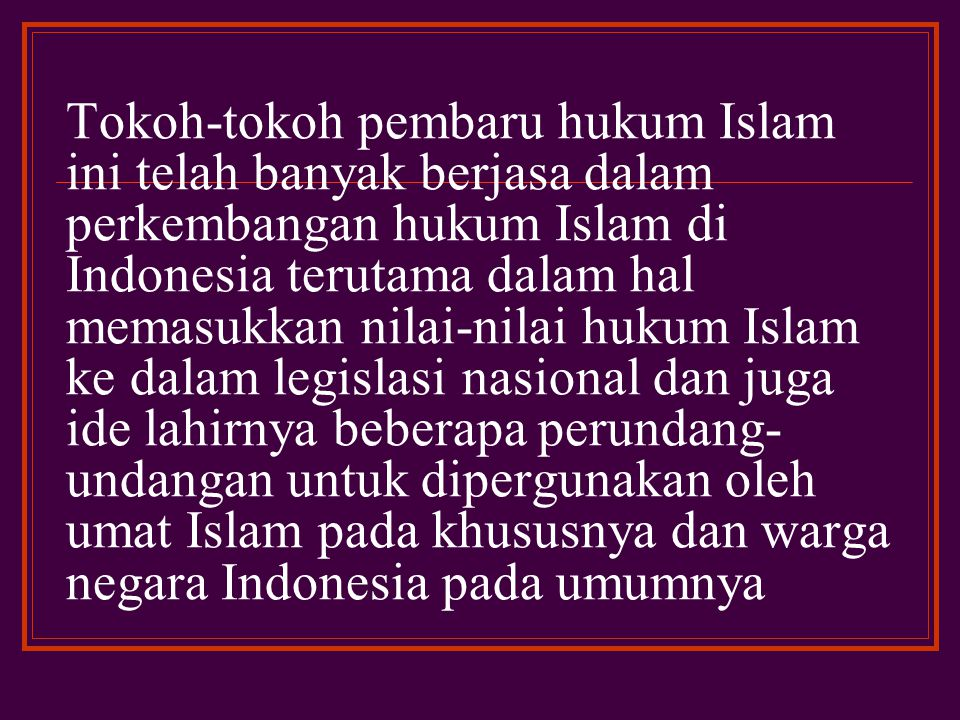 Tokoh-tokoh pembaru hukum Islam ini telah banyak berjasa dalam perkembangan hukum Islam di Indonesia terutama dalam hal memasukkan nilai-nilai hukum Islam ke dalam legislasi nasional dan juga ide lahirnya beberapa perundang-undangan untuk dipergunakan oleh umat Islam pada khususnya dan warga negara Indonesia pada umumnya