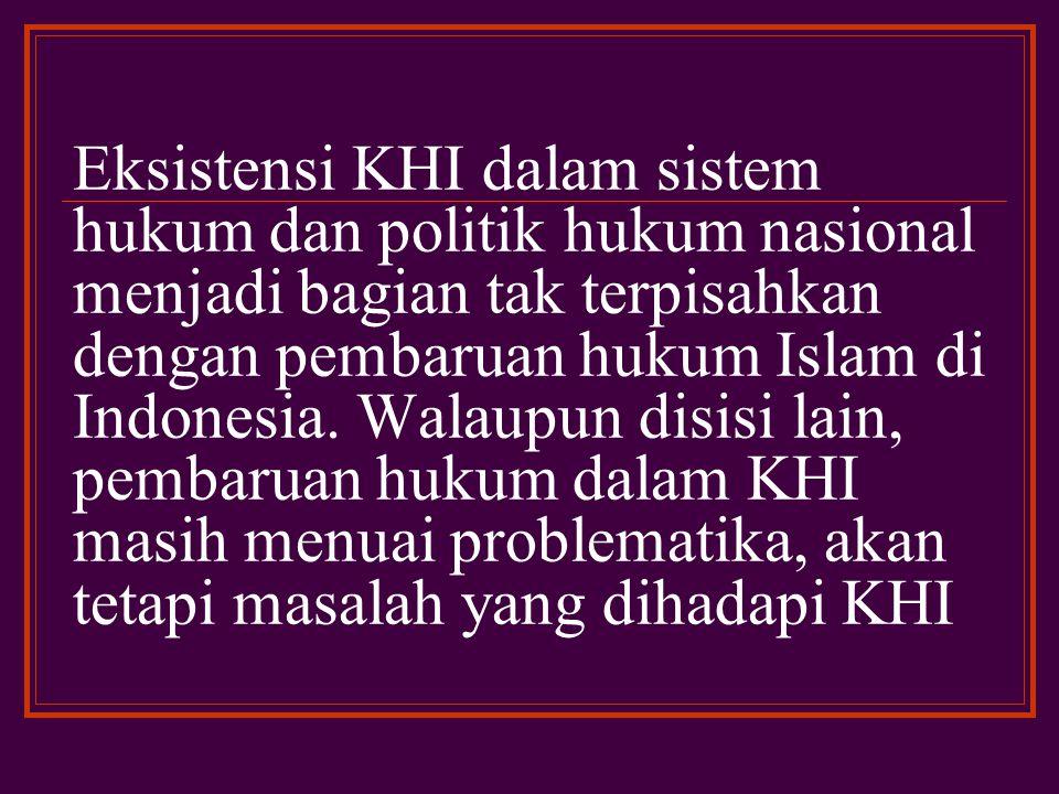 Eksistensi KHI dalam sistem hukum dan politik hukum nasional menjadi bagian tak terpisahkan dengan pembaruan hukum Islam di Indonesia.
