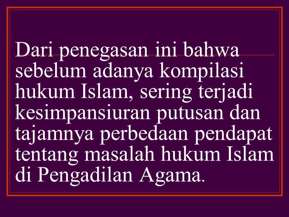 Dari penegasan ini bahwa sebelum adanya kompilasi hukum Islam, sering terjadi kesimpansiuran putusan dan tajamnya perbedaan pendapat tentang masalah hukum Islam di Pengadilan Agama.