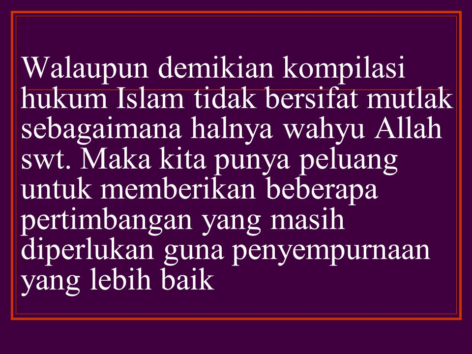 Walaupun demikian kompilasi hukum Islam tidak bersifat mutlak sebagaimana halnya wahyu Allah swt.