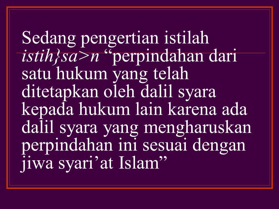 Sedang pengertian istilah istih}sa>n perpindahan dari satu hukum yang telah ditetapkan oleh dalil syara kepada hukum lain karena ada dalil syara yang mengharuskan perpindahan ini sesuai dengan jiwa syari'at Islam