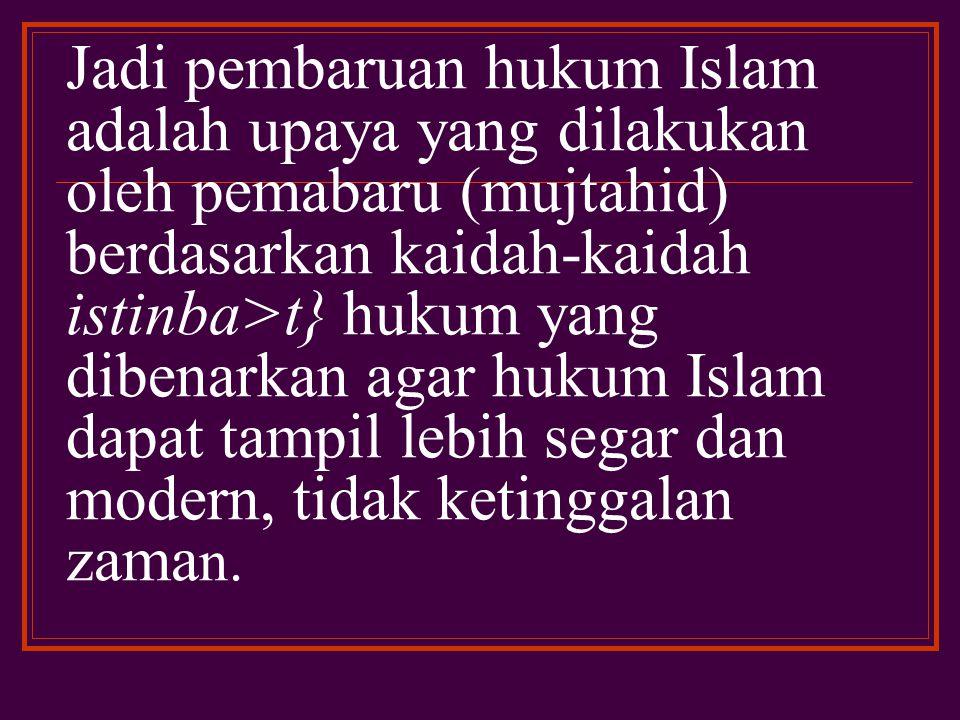 Jadi pembaruan hukum Islam adalah upaya yang dilakukan oleh pemabaru (mujtahid) berdasarkan kaidah-kaidah istinba>t} hukum yang dibenarkan agar hukum Islam dapat tampil lebih segar dan modern, tidak ketinggalan zaman.
