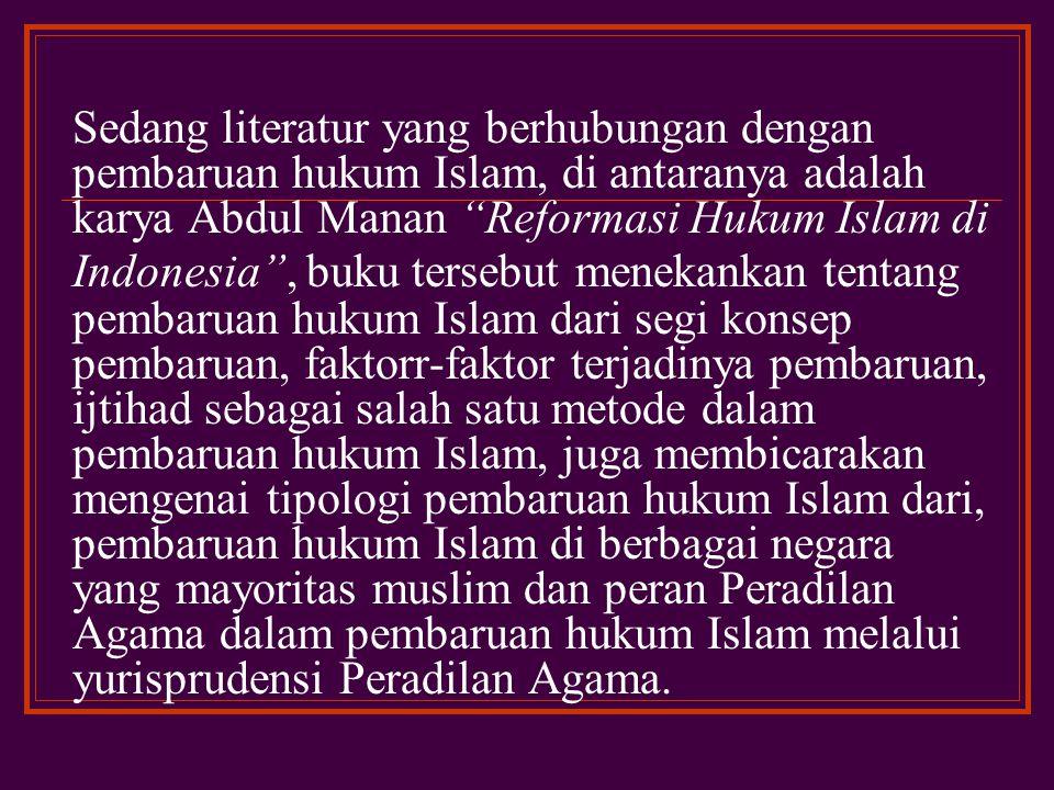 Sedang literatur yang berhubungan dengan pembaruan hukum Islam, di antaranya adalah karya Abdul Manan Reformasi Hukum Islam di Indonesia , buku tersebut menekankan tentang pembaruan hukum Islam dari segi konsep pembaruan, faktorr-faktor terjadinya pembaruan, ijtihad sebagai salah satu metode dalam pembaruan hukum Islam, juga membicarakan mengenai tipologi pembaruan hukum Islam dari, pembaruan hukum Islam di berbagai negara yang mayoritas muslim dan peran Peradilan Agama dalam pembaruan hukum Islam melalui yurisprudensi Peradilan Agama.