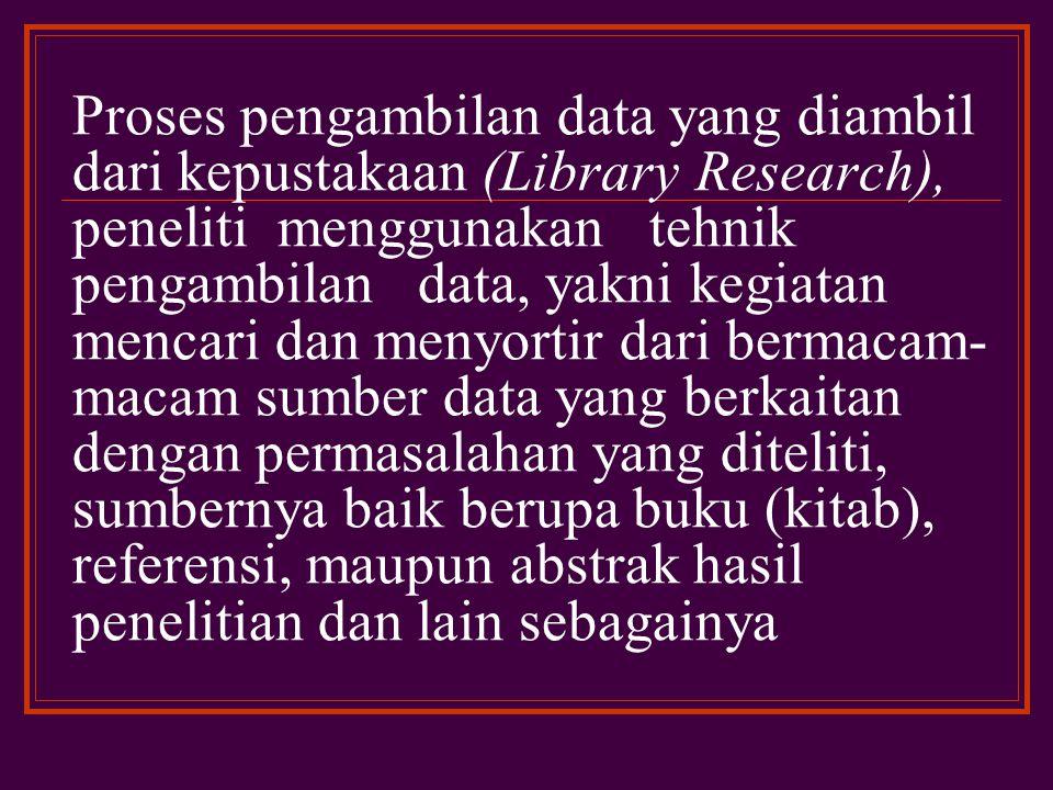 Proses pengambilan data yang diambil dari kepustakaan (Library Research), peneliti menggunakan tehnik pengambilan data, yakni kegiatan mencari dan menyortir dari bermacam-macam sumber data yang berkaitan dengan permasalahan yang diteliti, sumbernya baik berupa buku (kitab), referensi, maupun abstrak hasil penelitian dan lain sebagainya