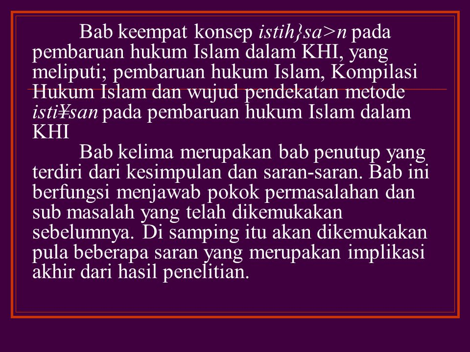 Bab keempat konsep istih}sa>n pada pembaruan hukum Islam dalam KHI, yang meliputi; pembaruan hukum Islam, Kompilasi Hukum Islam dan wujud pendekatan metode isti¥san pada pembaruan hukum Islam dalam KHI Bab kelima merupakan bab penutup yang terdiri dari kesimpulan dan saran-saran.