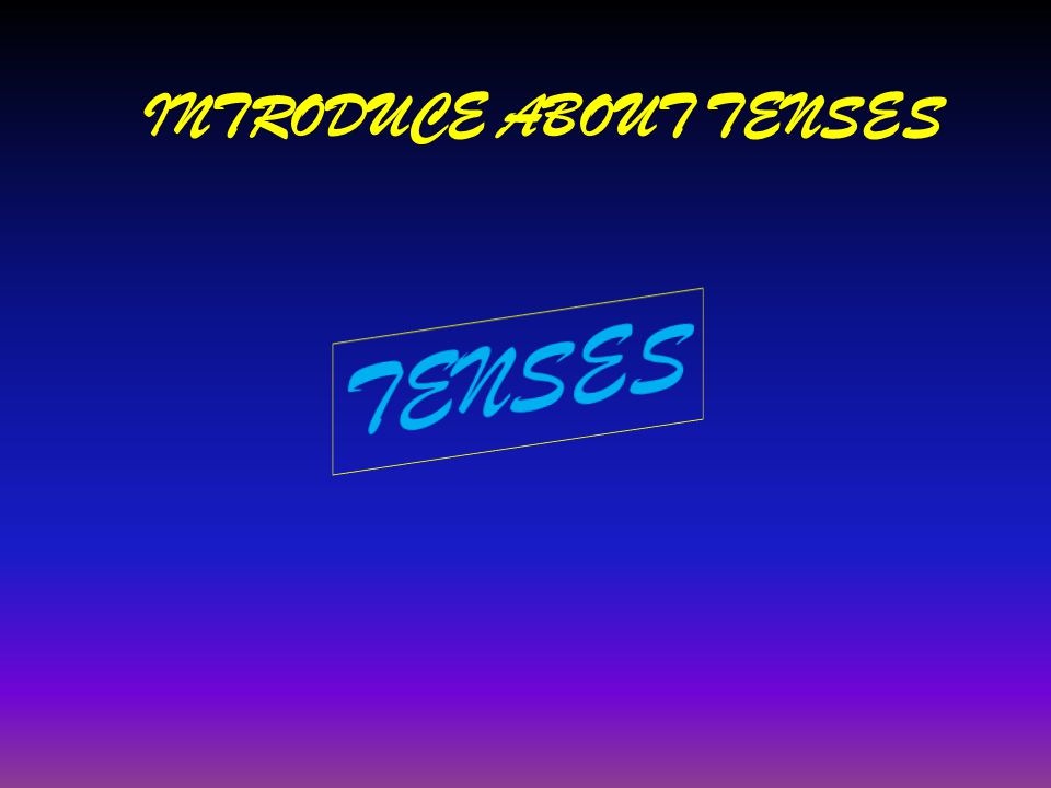 INTRODUCE ABOUT TENSES
