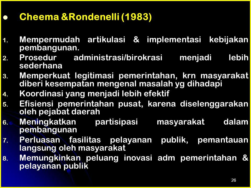 Cheema &Rondenelli (1983) Mempermudah artikulasi & implementasi kebijakan pembangunan. Prosedur administrasi/birokrasi menjadi lebih sederhana.