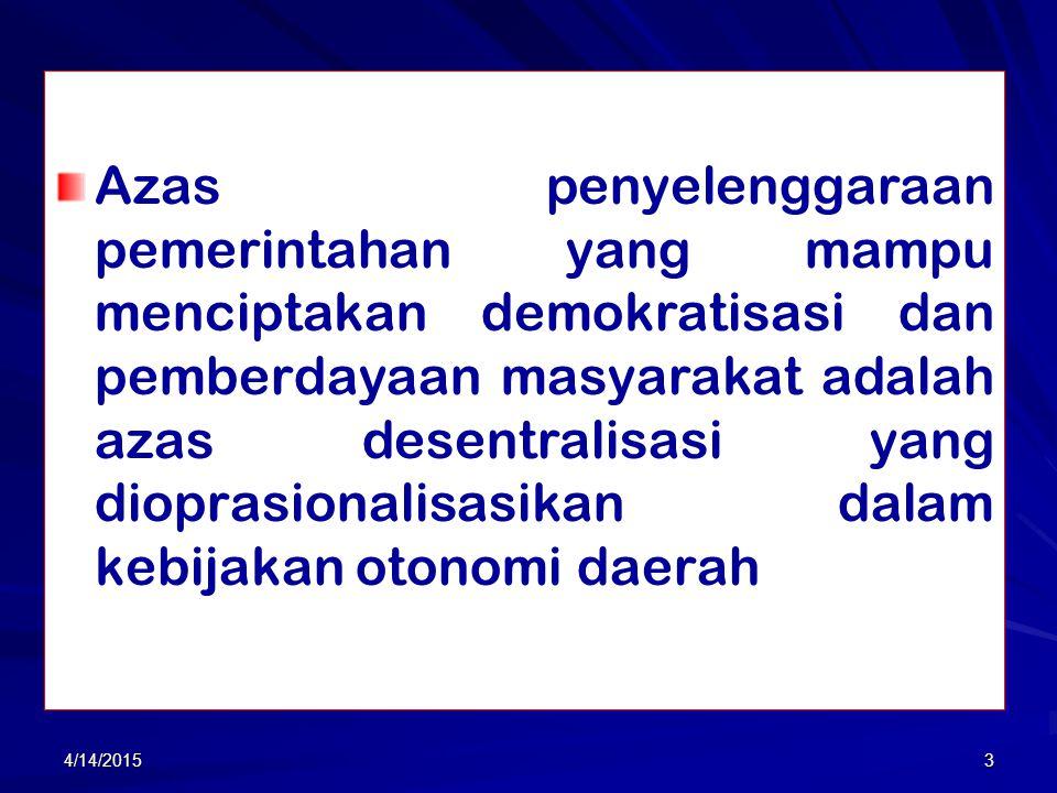 Azas penyelenggaraan pemerintahan yang mampu menciptakan demokratisasi dan pemberdayaan masyarakat adalah azas desentralisasi yang dioprasionalisasikan dalam kebijakan otonomi daerah