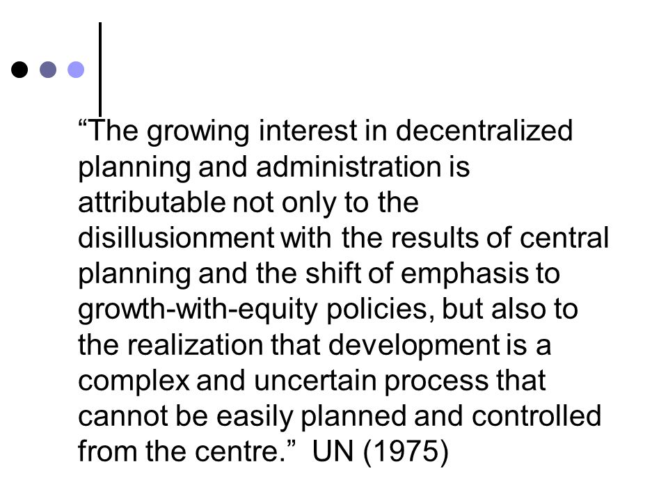 The growing interest in decentralized planning and administration is attributable not only to the disillusionment with the results of central planning and the shift of emphasis to growth-with-equity policies, but also to the realization that development is a complex and uncertain process that cannot be easily planned and controlled from the centre. UN (1975)