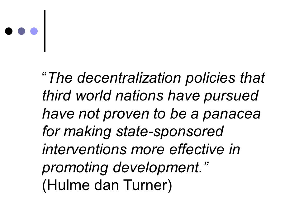 The decentralization policies that third world nations have pursued have not proven to be a panacea for making state-sponsored interventions more effective in promoting development. (Hulme dan Turner)