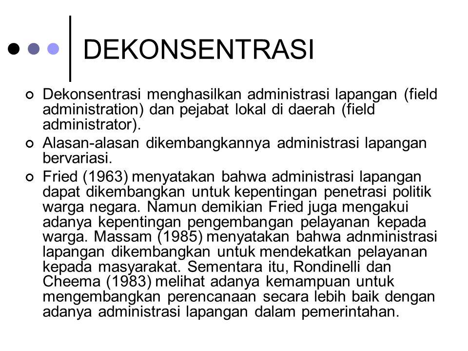 DEKONSENTRASI Dekonsentrasi menghasilkan administrasi lapangan (field administration) dan pejabat lokal di daerah (field administrator).