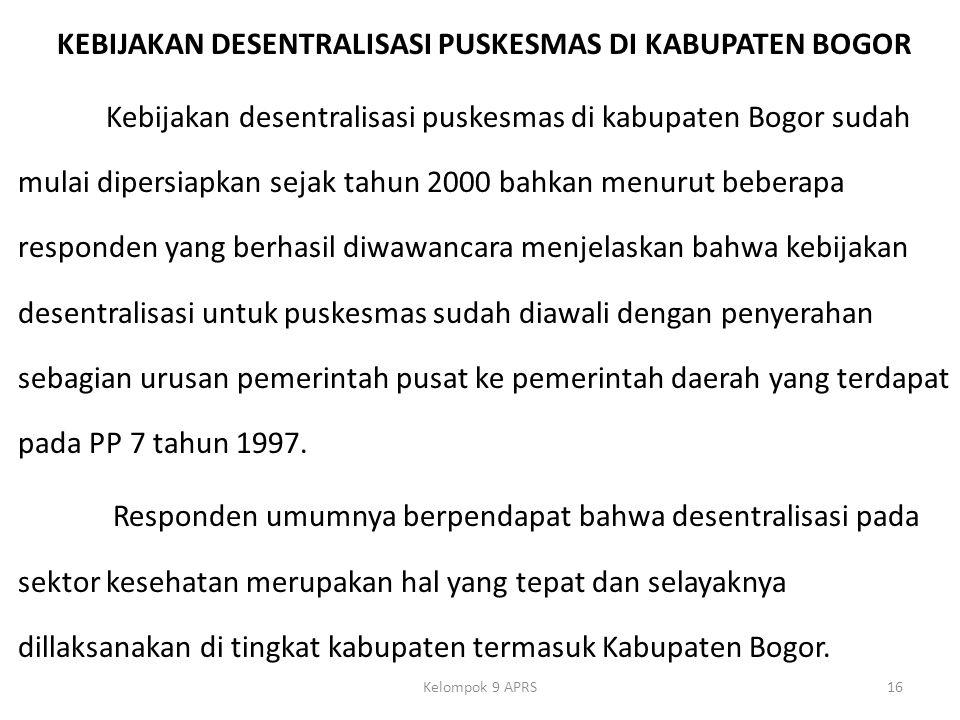 KEBIJAKAN DESENTRALISASI PUSKESMAS DI KABUPATEN BOGOR Kebijakan desentralisasi puskesmas di kabupaten Bogor sudah mulai dipersiapkan sejak tahun 2000 bahkan menurut beberapa responden yang berhasil diwawancara menjelaskan bahwa kebijakan desentralisasi untuk puskesmas sudah diawali dengan penyerahan sebagian urusan pemerintah pusat ke pemerintah daerah yang terdapat pada PP 7 tahun 1997. Responden umumnya berpendapat bahwa desentralisasi pada sektor kesehatan merupakan hal yang tepat dan selayaknya dillaksanakan di tingkat kabupaten termasuk Kabupaten Bogor.