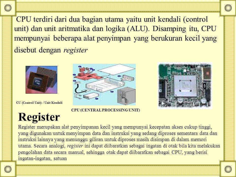 CPU terdiri dari dua bagian utama yaitu unit kendali (control unit) dan unit aritmatika dan logika (ALU). Disamping itu, CPU mempunyai beberapa alat penyimpan yang berukuran kecil yang disebut dengan register
