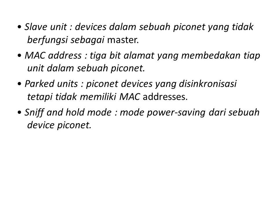 • Slave unit : devices dalam sebuah piconet yang tidak berfungsi sebagai master.