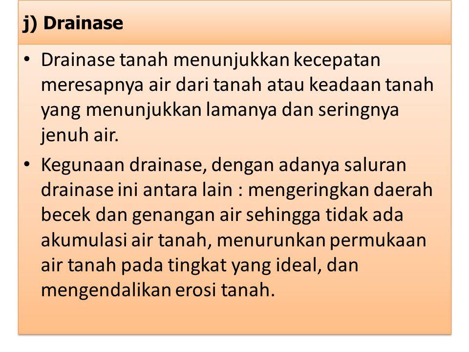 j) Drainase Drainase tanah menunjukkan kecepatan meresapnya air dari tanah atau keadaan tanah yang menunjukkan lamanya dan seringnya jenuh air.