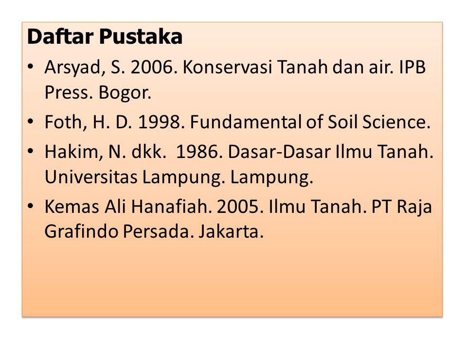 Daftar Pustaka Arsyad, S. 2006. Konservasi Tanah dan air. IPB Press. Bogor. Foth, H. D. 1998. Fundamental of Soil Science.