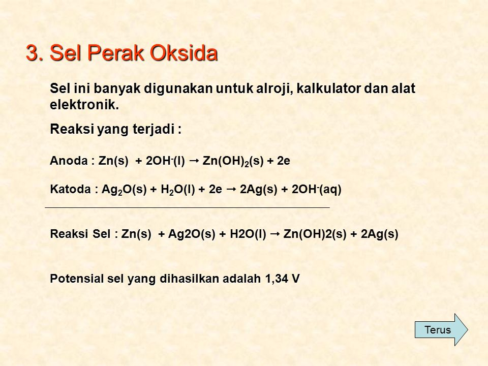3. Sel Perak Oksida Sel ini banyak digunakan untuk alroji, kalkulator dan alat elektronik. Reaksi yang terjadi :