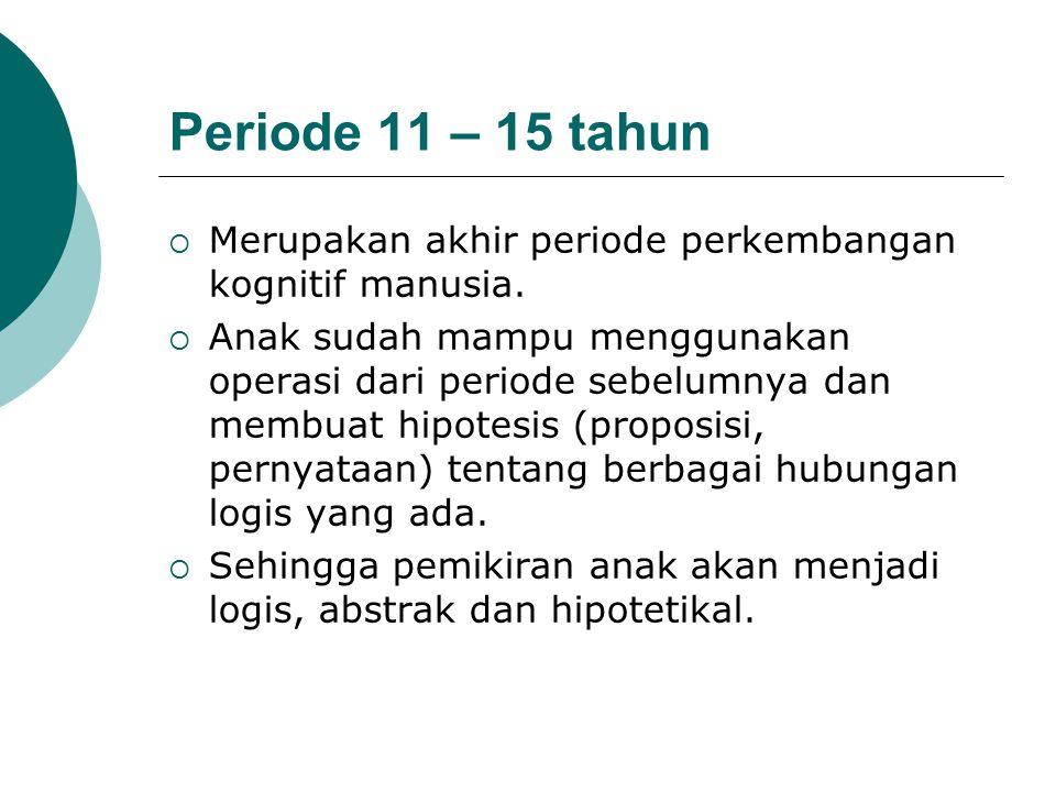 Periode 11 – 15 tahun Merupakan akhir periode perkembangan kognitif manusia.