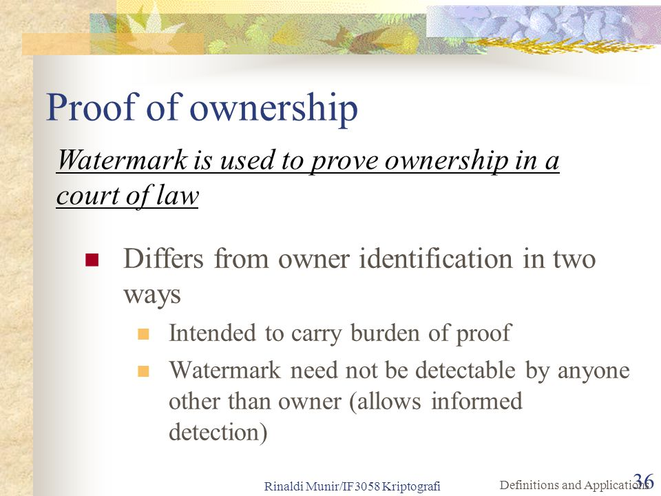 Proof of ownership Watermark is used to prove ownership in a court of law. Differs from owner identification in two ways.