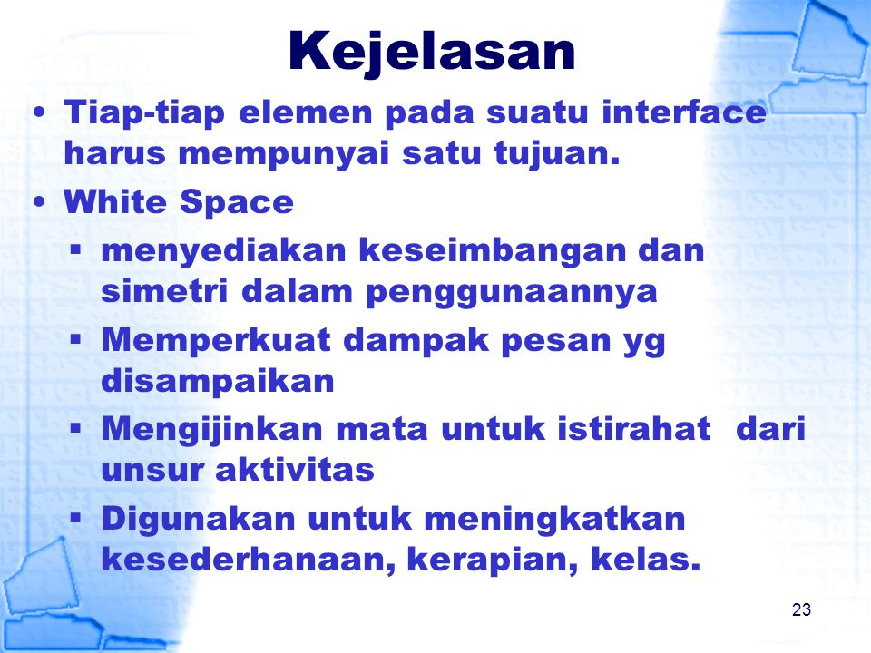 Kejelasan Tiap-tiap elemen pada suatu interface harus mempunyai satu tujuan. White Space. menyediakan keseimbangan dan simetri dalam penggunaannya.