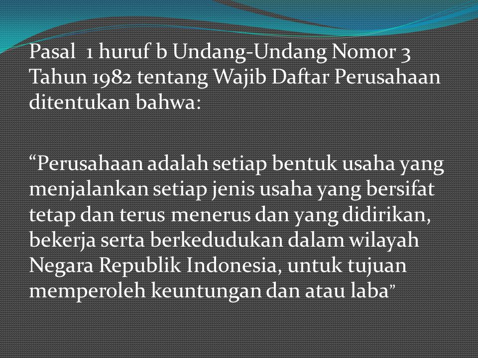 Pasal 1 huruf b Undang-Undang Nomor 3 Tahun 1982 tentang Wajib Daftar Perusahaan ditentukan bahwa: Perusahaan adalah setiap bentuk usaha yang menjalankan setiap jenis usaha yang bersifat tetap dan terus menerus dan yang didirikan, bekerja serta berkedudukan dalam wilayah Negara Republik Indonesia, untuk tujuan memperoleh keuntungan dan atau laba