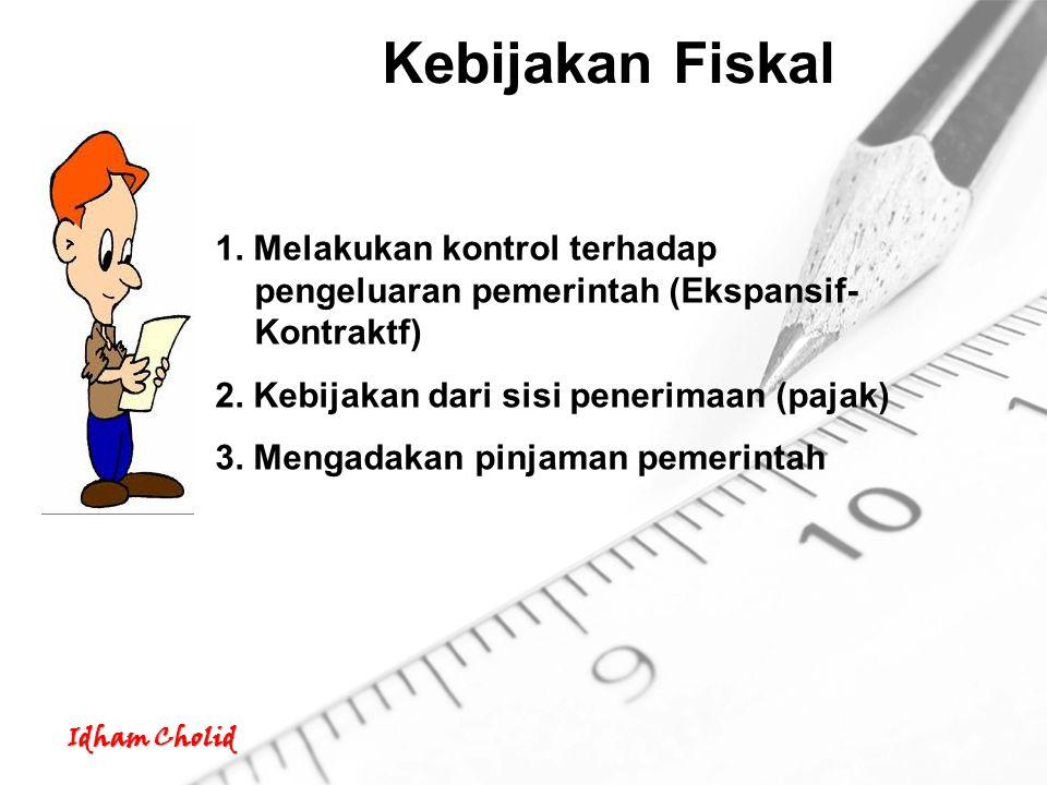 Kebijakan Fiskal 1. Melakukan kontrol terhadap pengeluaran pemerintah (Ekspansif-Kontraktf) 2. Kebijakan dari sisi penerimaan (pajak)