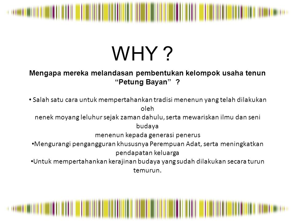 WHY Mengapa mereka melandasan pembentukan kelompok usaha tenun Petung Bayan