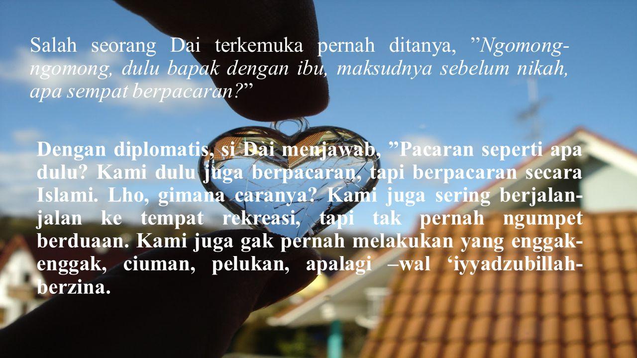 Salah seorang Dai terkemuka pernah ditanya, Ngomong-ngomong, dulu bapak dengan ibu, maksudnya sebelum nikah, apa sempat berpacaran