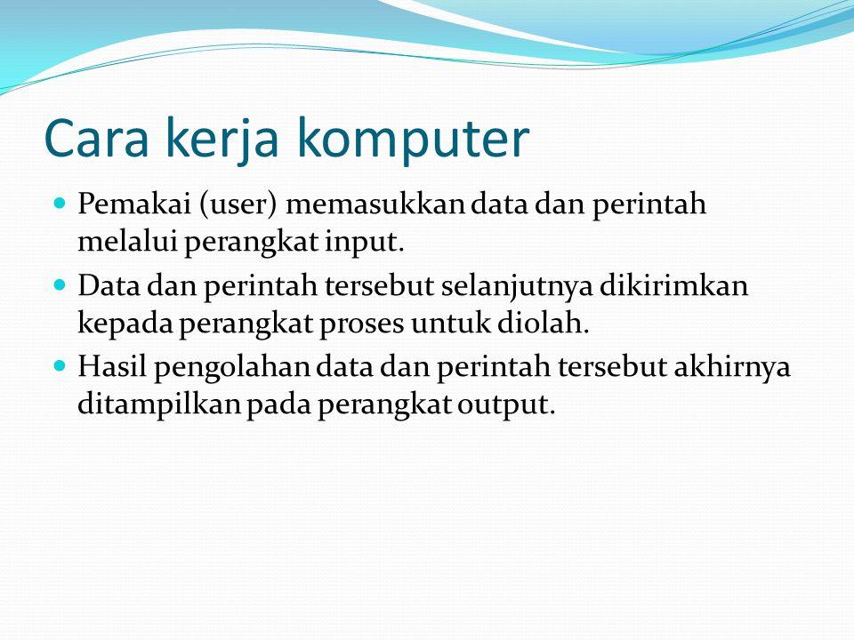 Cara kerja komputer Pemakai (user) memasukkan data dan perintah melalui perangkat input.