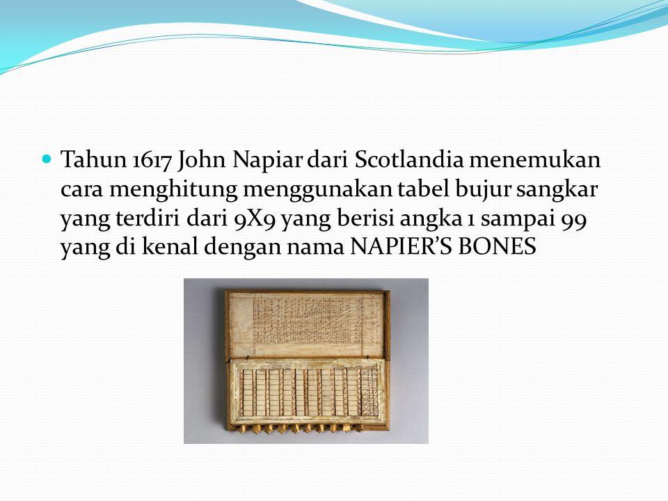 Tahun 1617 John Napiar dari Scotlandia menemukan cara menghitung menggunakan tabel bujur sangkar yang terdiri dari 9X9 yang berisi angka 1 sampai 99 yang di kenal dengan nama NAPIER'S BONES