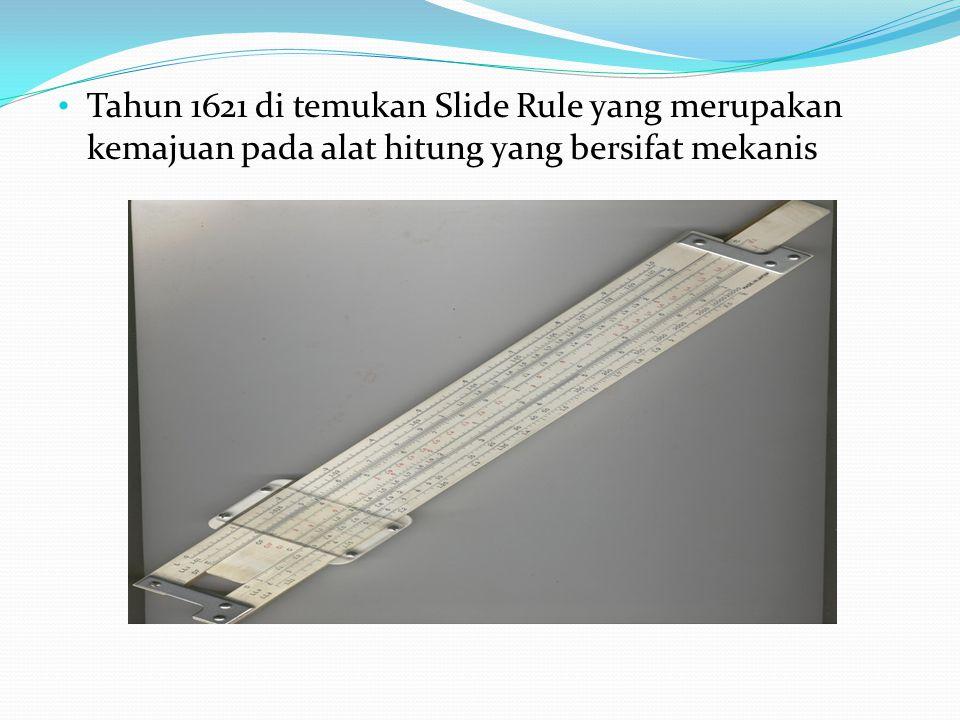 Tahun 1621 di temukan Slide Rule yang merupakan kemajuan pada alat hitung yang bersifat mekanis