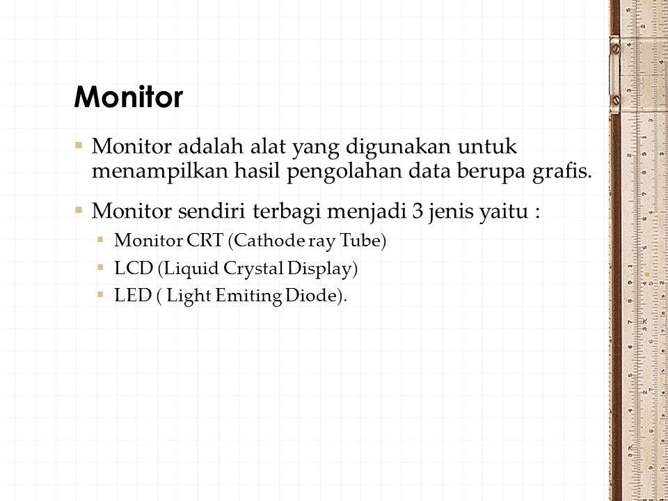Monitor Monitor adalah alat yang digunakan untuk menampilkan hasil pengolahan data berupa grafis. Monitor sendiri terbagi menjadi 3 jenis yaitu :