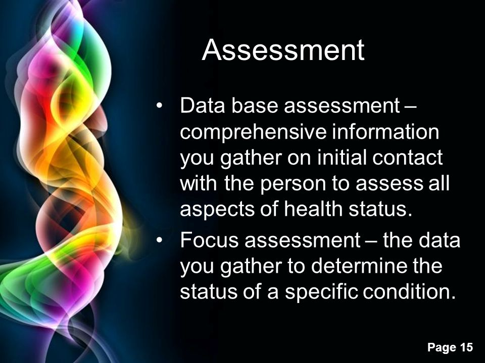 Assessment Data base assessment – comprehensive information you gather on initial contact with the person to assess all aspects of health status.