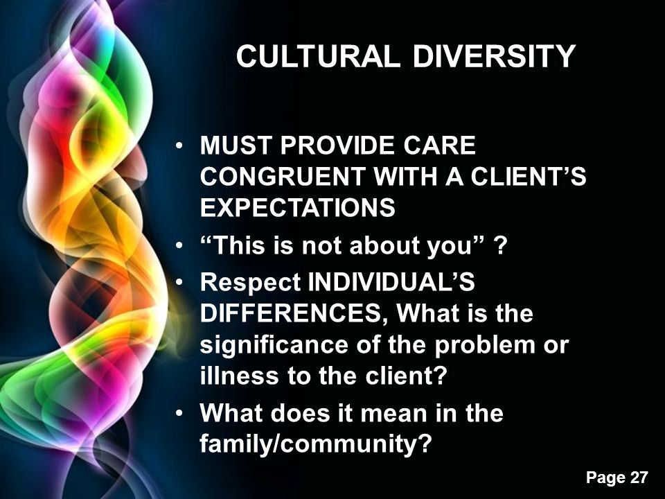 CULTURAL DIVERSITY MUST PROVIDE CARE CONGRUENT WITH A CLIENT'S EXPECTATIONS. This is not about you