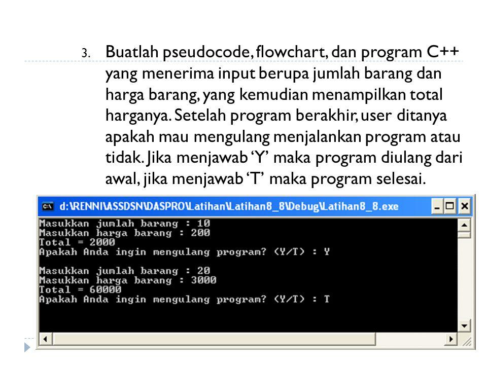 Buatlah pseudocode, flowchart, dan program C++ yang menerima input berupa jumlah barang dan harga barang, yang kemudian menampilkan total harganya.