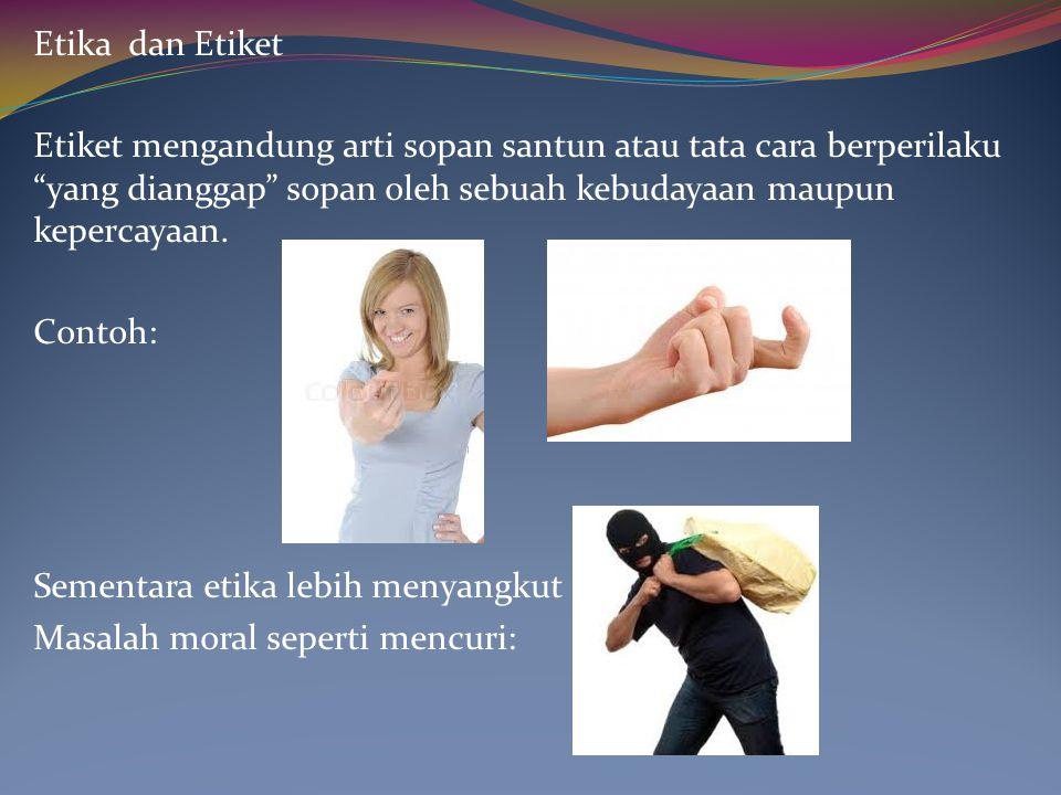 Etika dan Etiket Etiket mengandung arti sopan santun atau tata cara berperilaku yang dianggap sopan oleh sebuah kebudayaan maupun kepercayaan.